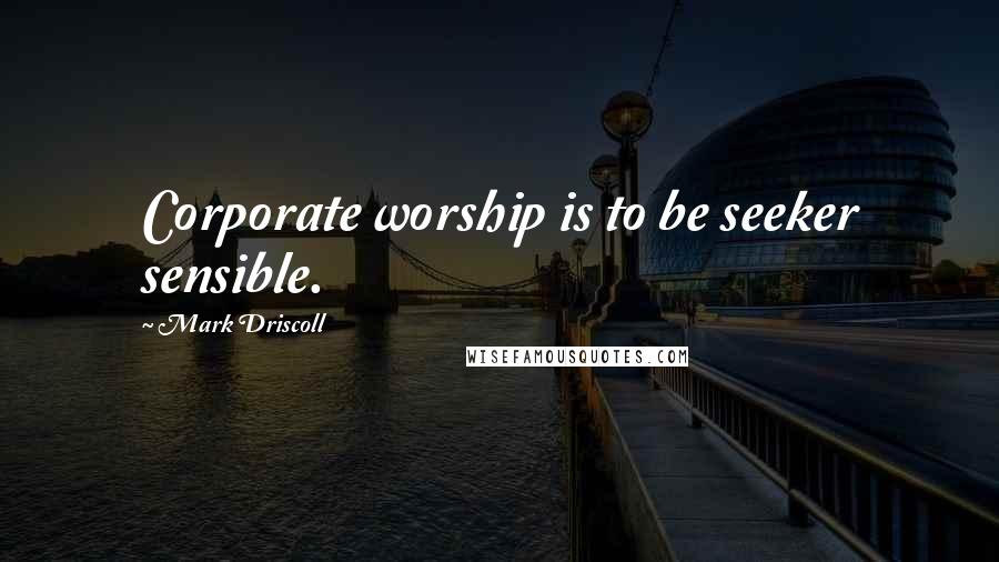 Mark Driscoll quotes: Corporate worship is to be seeker sensible.