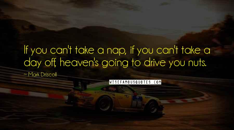Mark Driscoll quotes: If you can't take a nap, if you can't take a day off, heaven's going to drive you nuts.