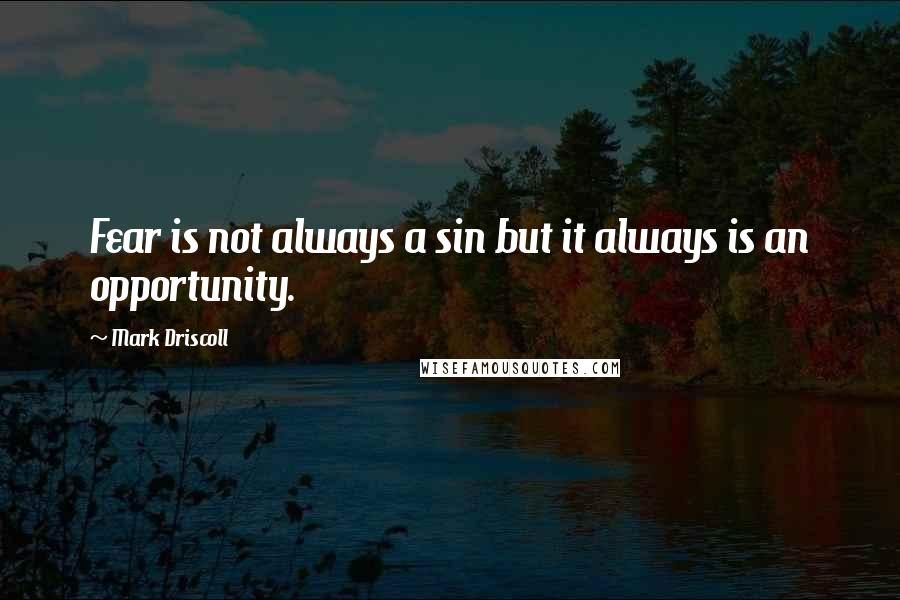 Mark Driscoll quotes: Fear is not always a sin but it always is an opportunity.
