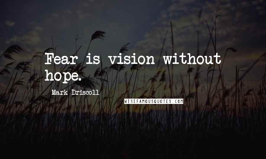 Mark Driscoll quotes: Fear is vision without hope.