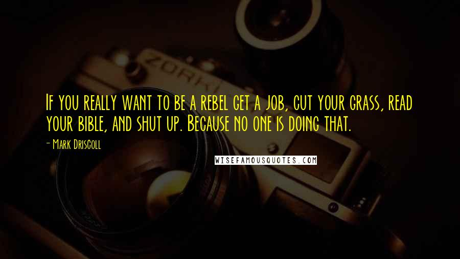 Mark Driscoll quotes: If you really want to be a rebel get a job, cut your grass, read your bible, and shut up. Because no one is doing that.