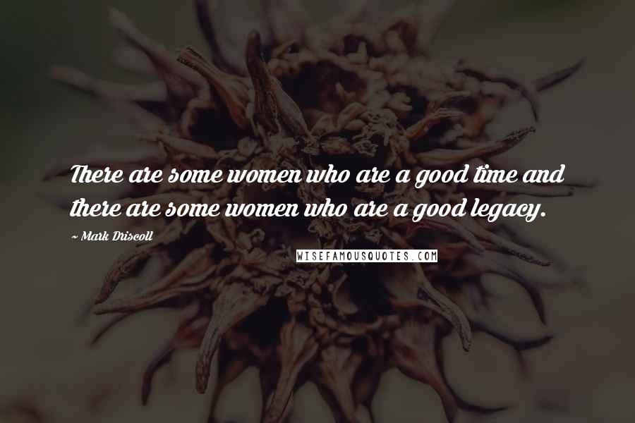 Mark Driscoll quotes: There are some women who are a good time and there are some women who are a good legacy.