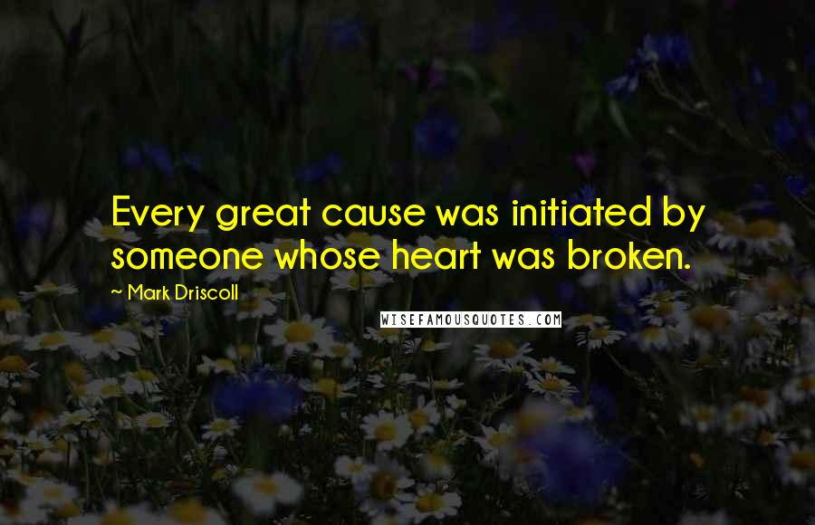Mark Driscoll quotes: Every great cause was initiated by someone whose heart was broken.