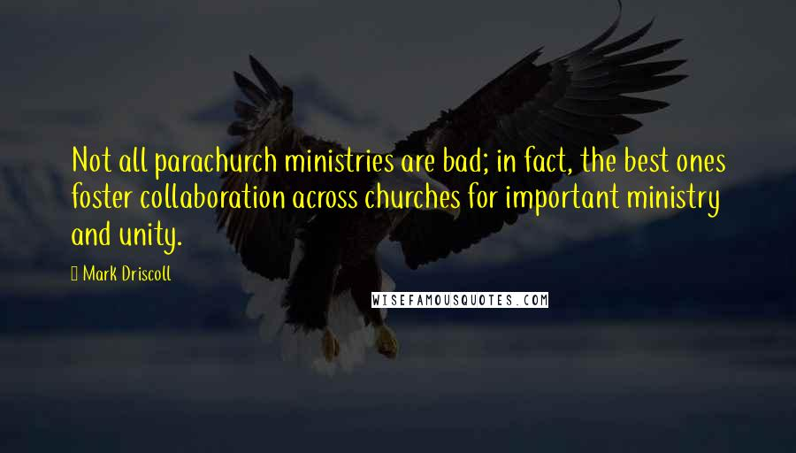 Mark Driscoll quotes: Not all parachurch ministries are bad; in fact, the best ones foster collaboration across churches for important ministry and unity.