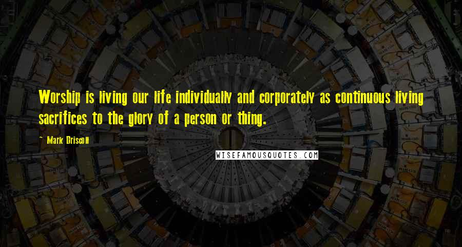 Mark Driscoll quotes: Worship is living our life individually and corporately as continuous living sacrifices to the glory of a person or thing.