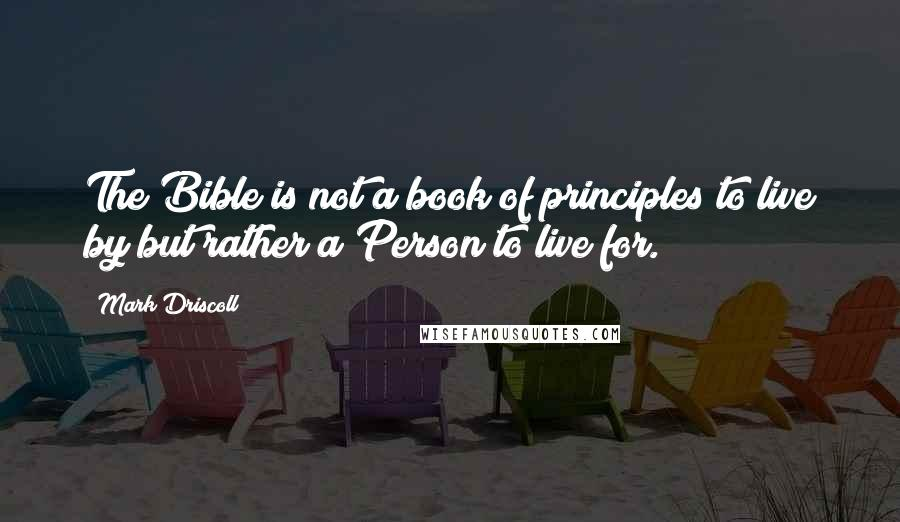 Mark Driscoll quotes: The Bible is not a book of principles to live by but rather a Person to live for.