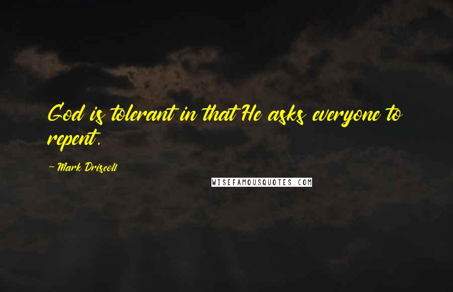 Mark Driscoll quotes: God is tolerant in that He asks everyone to repent.