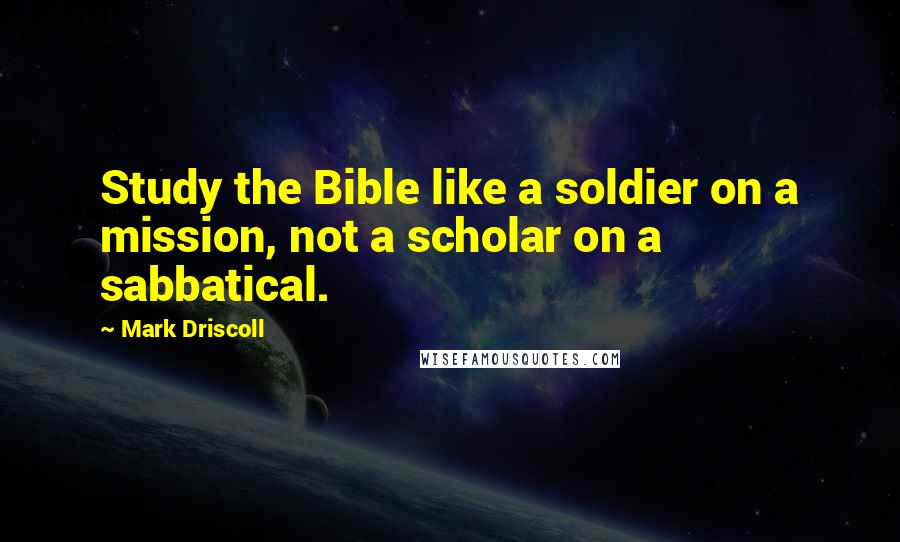 Mark Driscoll quotes: Study the Bible like a soldier on a mission, not a scholar on a sabbatical.