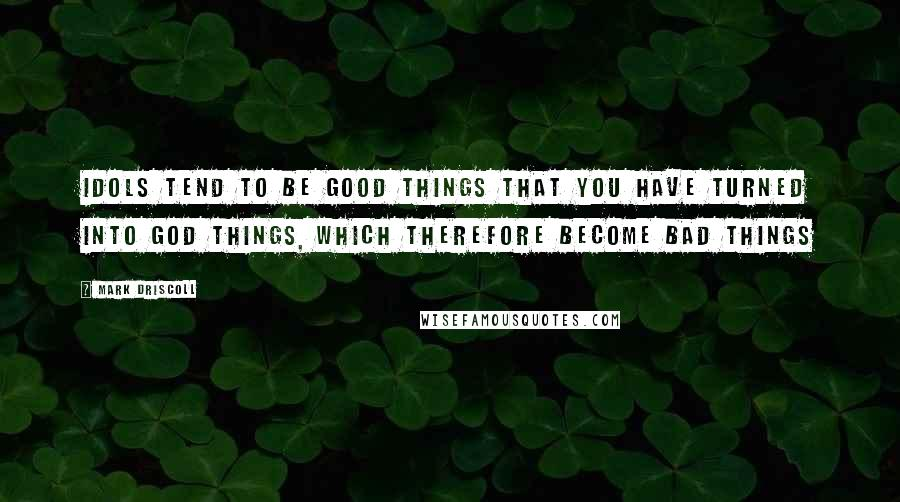 Mark Driscoll quotes: Idols tend to be good things that you have turned into god things, which therefore become bad things