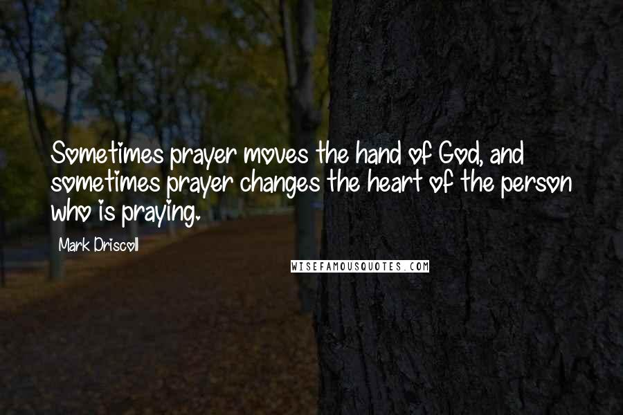 Mark Driscoll quotes: Sometimes prayer moves the hand of God, and sometimes prayer changes the heart of the person who is praying.