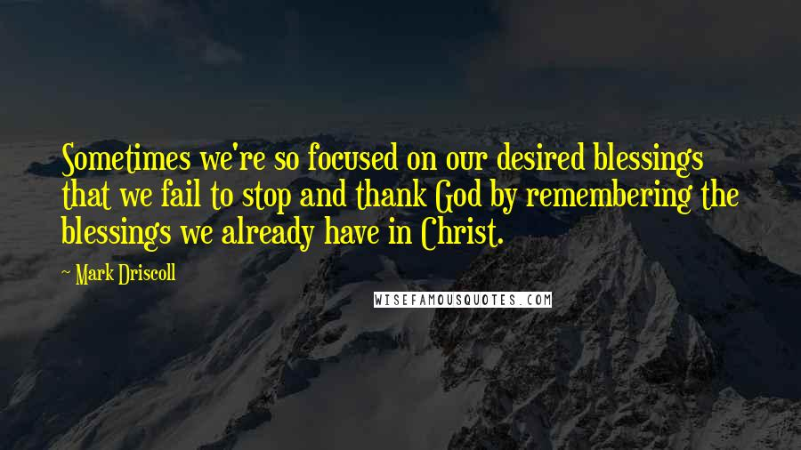 Mark Driscoll quotes: Sometimes we're so focused on our desired blessings that we fail to stop and thank God by remembering the blessings we already have in Christ.