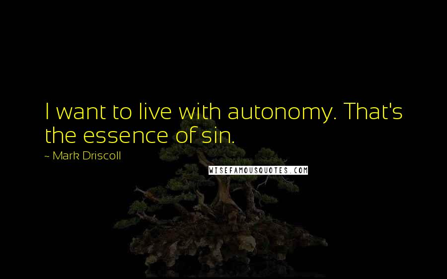 Mark Driscoll quotes: I want to live with autonomy. That's the essence of sin.