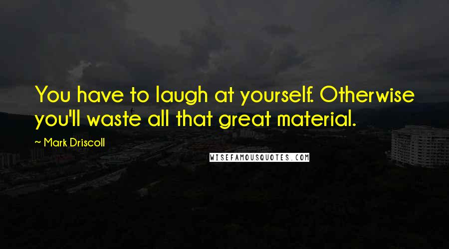Mark Driscoll quotes: You have to laugh at yourself. Otherwise you'll waste all that great material.