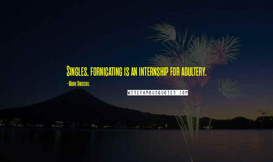 Mark Driscoll quotes: Singles, fornicating is an internship for adultery.