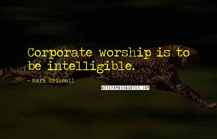 Mark Driscoll quotes: Corporate worship is to be intelligible.