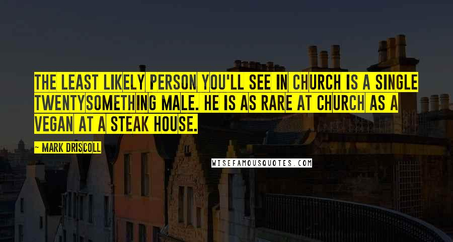 Mark Driscoll quotes: The least likely person you'll see in church is a single twentysomething male. He is as rare at church as a vegan at a steak house.
