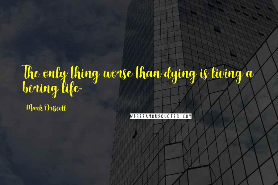 Mark Driscoll quotes: The only thing worse than dying is living a boring life.