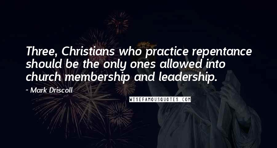 Mark Driscoll quotes: Three, Christians who practice repentance should be the only ones allowed into church membership and leadership.