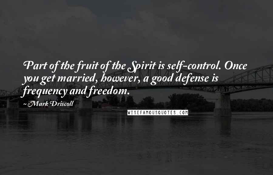Mark Driscoll quotes: Part of the fruit of the Spirit is self-control. Once you get married, however, a good defense is frequency and freedom.