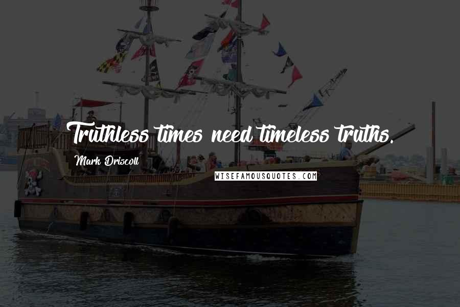 Mark Driscoll quotes: Truthless times need timeless truths.