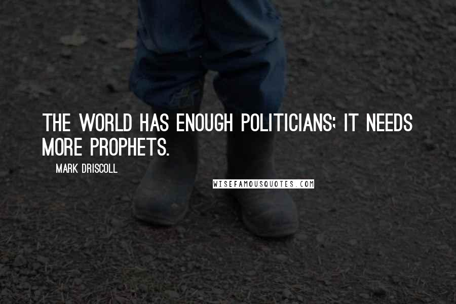 Mark Driscoll quotes: The world has enough politicians; it needs more prophets.
