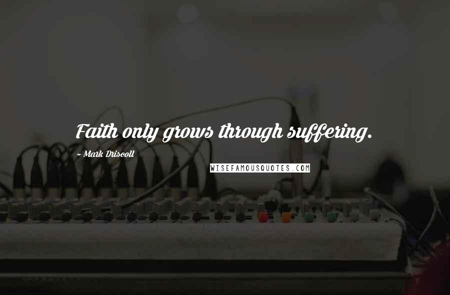 Mark Driscoll quotes: Faith only grows through suffering.