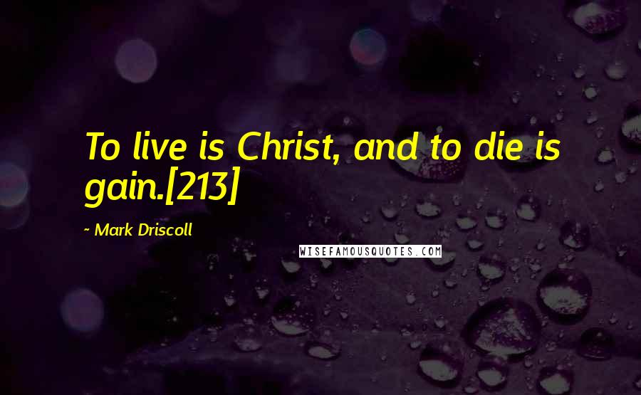 Mark Driscoll quotes: To live is Christ, and to die is gain.[213]