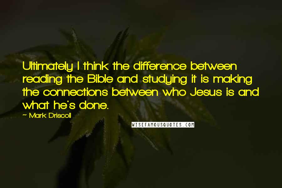 Mark Driscoll quotes: Ultimately I think the difference between reading the Bible and studying it is making the connections between who Jesus is and what he's done.