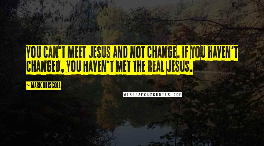 Mark Driscoll quotes: You can't meet Jesus and not change. If you haven't changed, you haven't met the real Jesus.