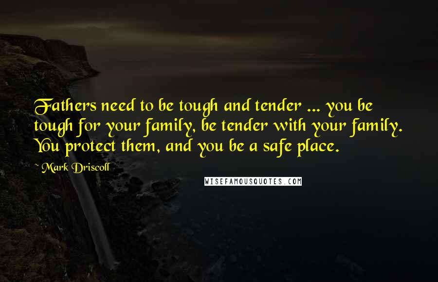Mark Driscoll quotes: Fathers need to be tough and tender ... you be tough for your family, be tender with your family. You protect them, and you be a safe place.