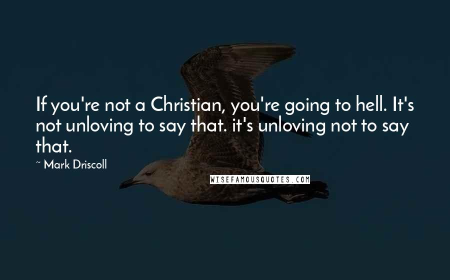 Mark Driscoll quotes: If you're not a Christian, you're going to hell. It's not unloving to say that. it's unloving not to say that.