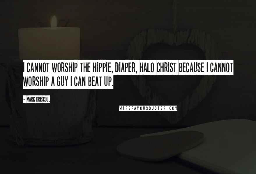 Mark Driscoll quotes: I cannot worship the hippie, diaper, halo Christ because I cannot worship a guy I can beat up.