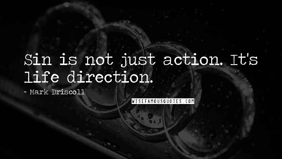 Mark Driscoll quotes: Sin is not just action. It's life direction.