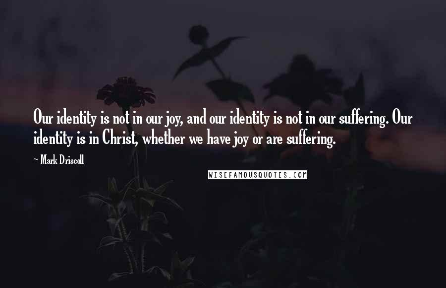 Mark Driscoll quotes: Our identity is not in our joy, and our identity is not in our suffering. Our identity is in Christ, whether we have joy or are suffering.
