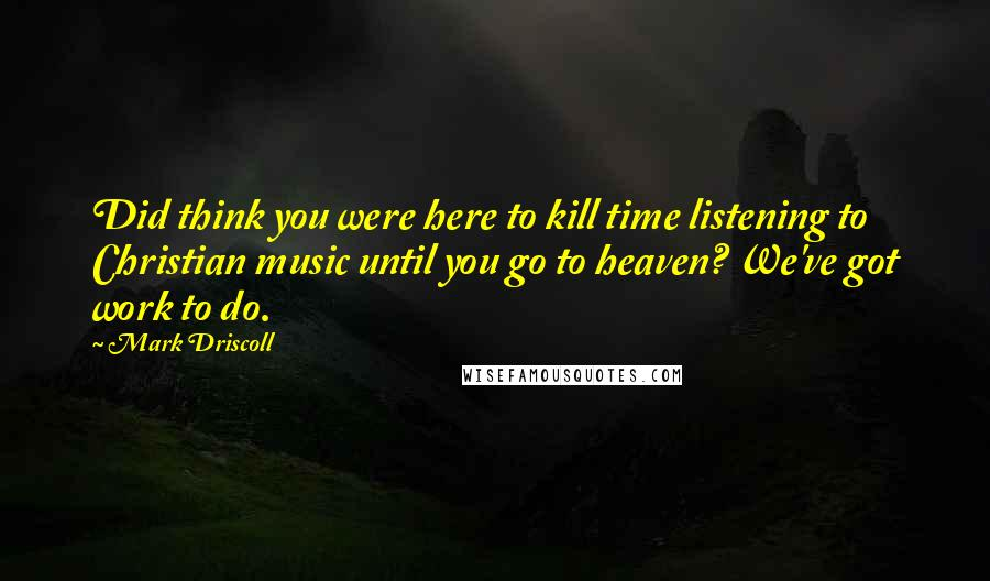 Mark Driscoll quotes: Did think you were here to kill time listening to Christian music until you go to heaven? We've got work to do.