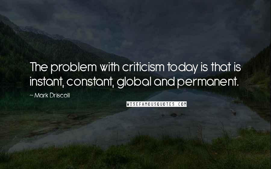 Mark Driscoll quotes: The problem with criticism today is that is instant, constant, global and permanent.