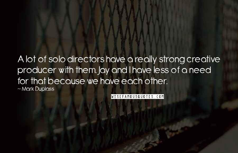 Mark Duplass quotes: A lot of solo directors have a really strong creative producer with them. Jay and I have less of a need for that because we have each other.