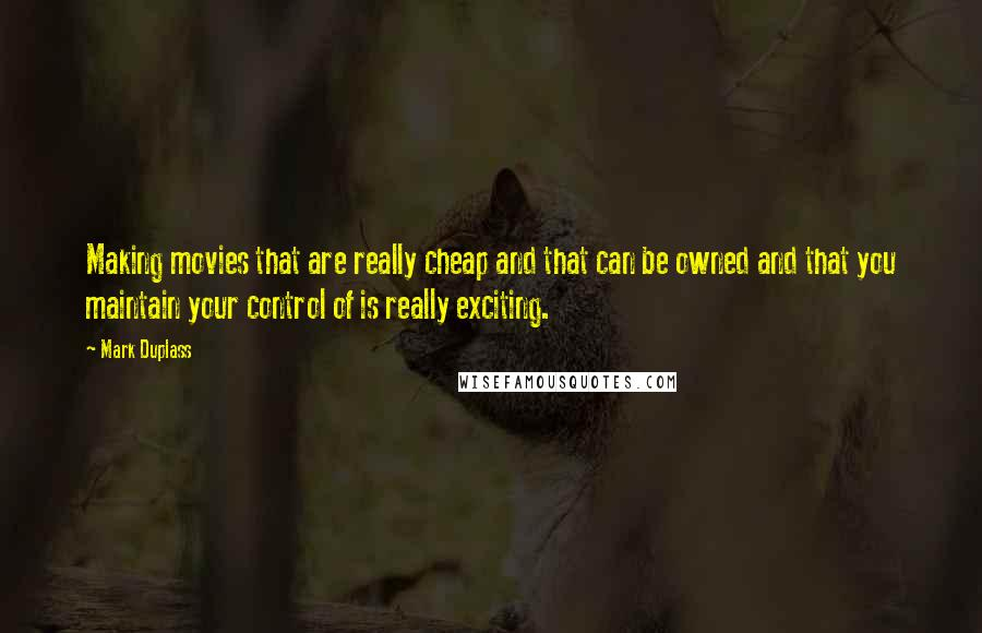 Mark Duplass quotes: Making movies that are really cheap and that can be owned and that you maintain your control of is really exciting.