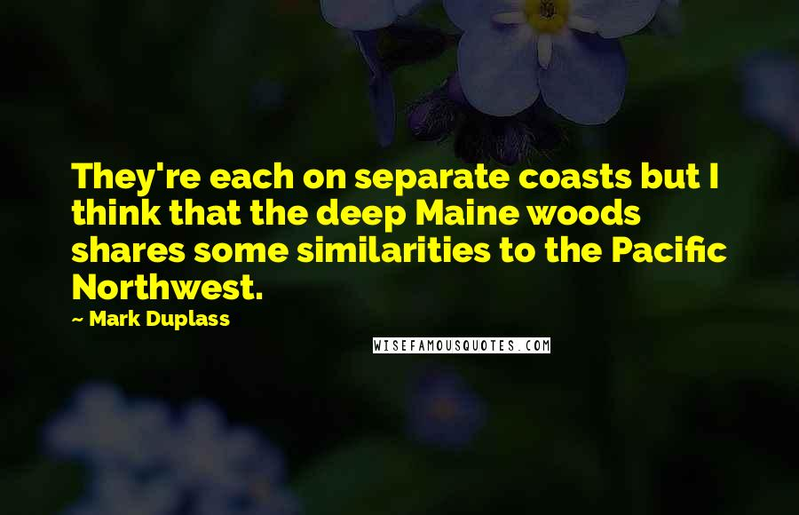 Mark Duplass quotes: They're each on separate coasts but I think that the deep Maine woods shares some similarities to the Pacific Northwest.