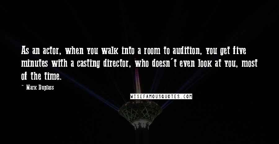 Mark Duplass quotes: As an actor, when you walk into a room to audition, you get five minutes with a casting director, who doesn't even look at you, most of the time.
