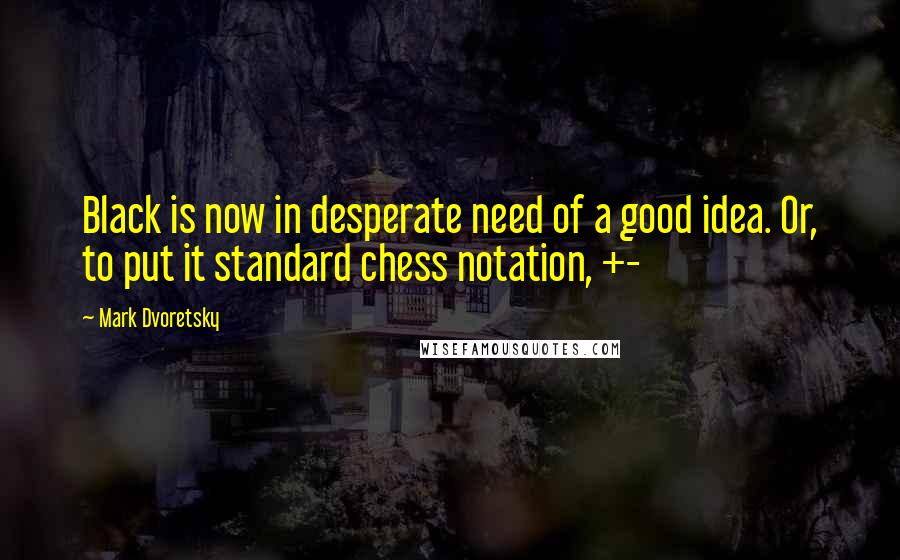 Mark Dvoretsky quotes: Black is now in desperate need of a good idea. Or, to put it standard chess notation, +-