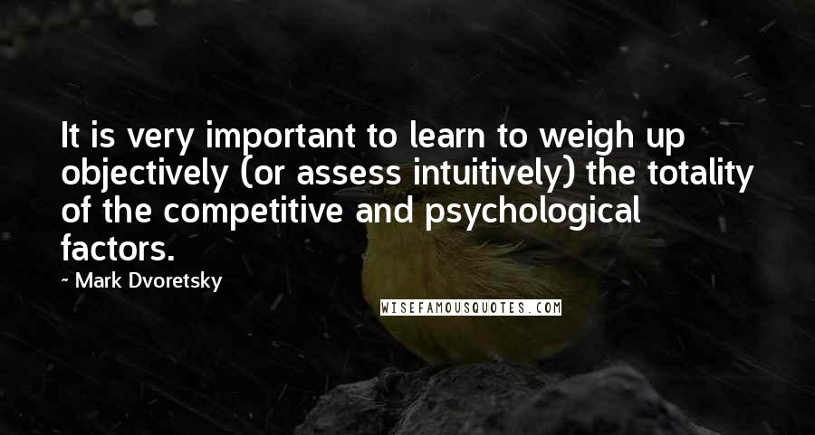 Mark Dvoretsky quotes: It is very important to learn to weigh up objectively (or assess intuitively) the totality of the competitive and psychological factors.
