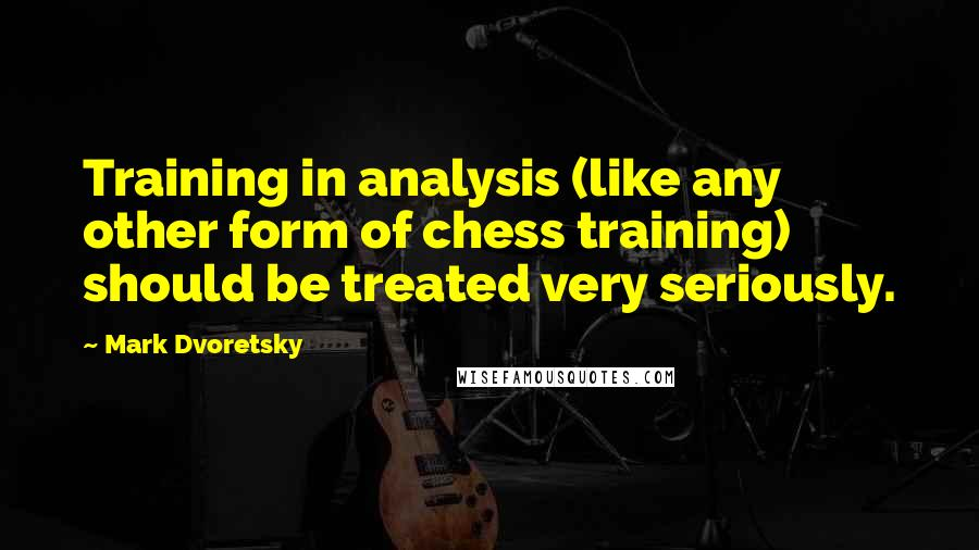 Mark Dvoretsky quotes: Training in analysis (like any other form of chess training) should be treated very seriously.
