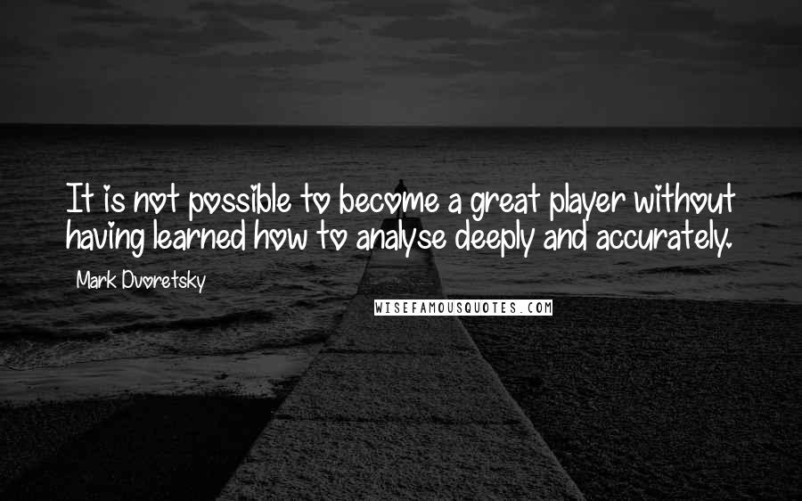 Mark Dvoretsky quotes: It is not possible to become a great player without having learned how to analyse deeply and accurately.