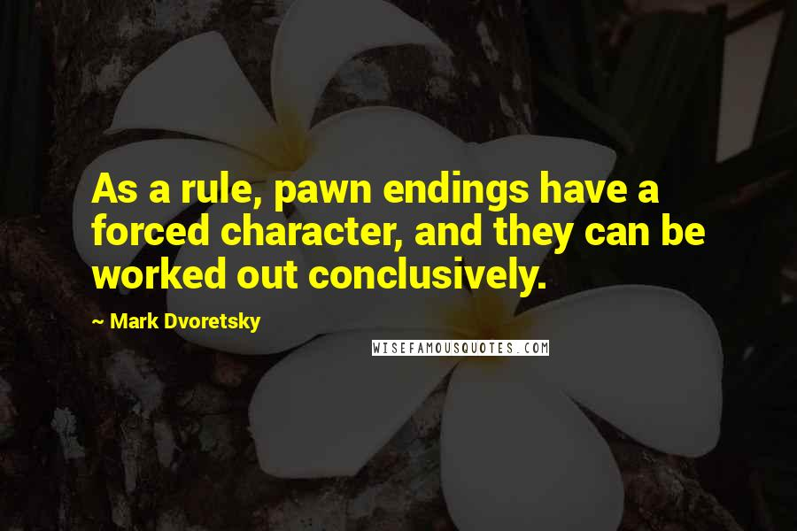 Mark Dvoretsky quotes: As a rule, pawn endings have a forced character, and they can be worked out conclusively.