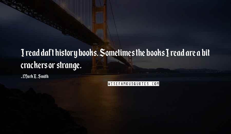 Mark E. Smith quotes: I read daft history books. Sometimes the books I read are a bit crackers or strange.