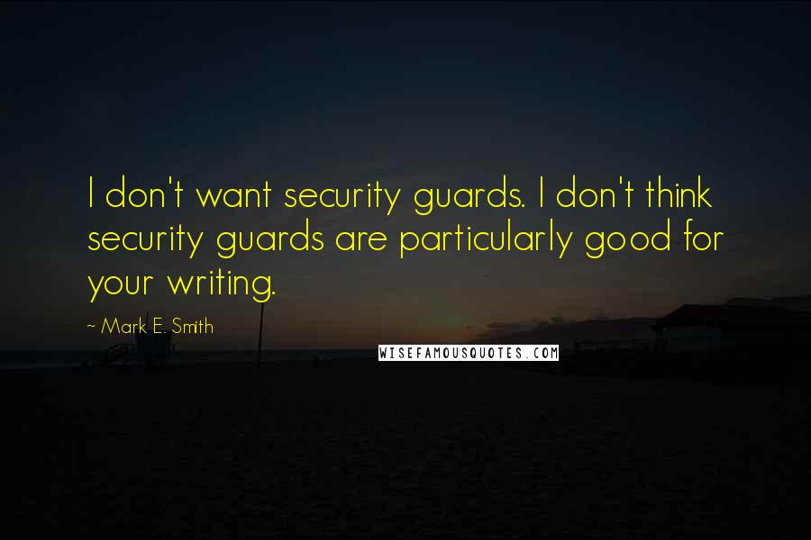 Mark E. Smith quotes: I don't want security guards. I don't think security guards are particularly good for your writing.