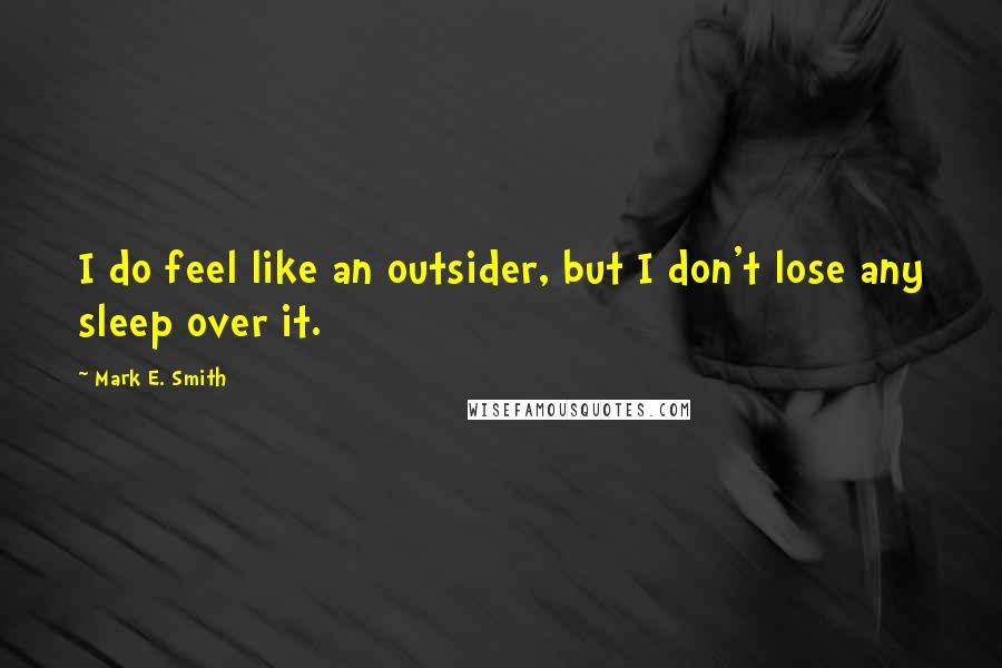 Mark E. Smith quotes: I do feel like an outsider, but I don't lose any sleep over it.