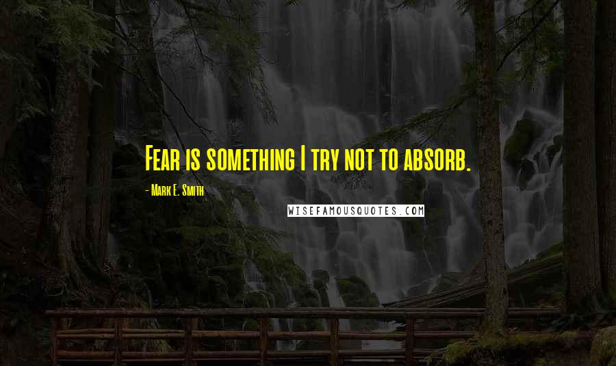 Mark E. Smith quotes: Fear is something I try not to absorb.