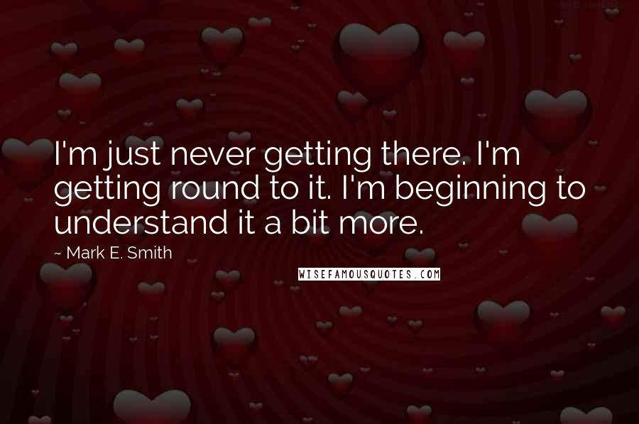 Mark E. Smith quotes: I'm just never getting there. I'm getting round to it. I'm beginning to understand it a bit more.